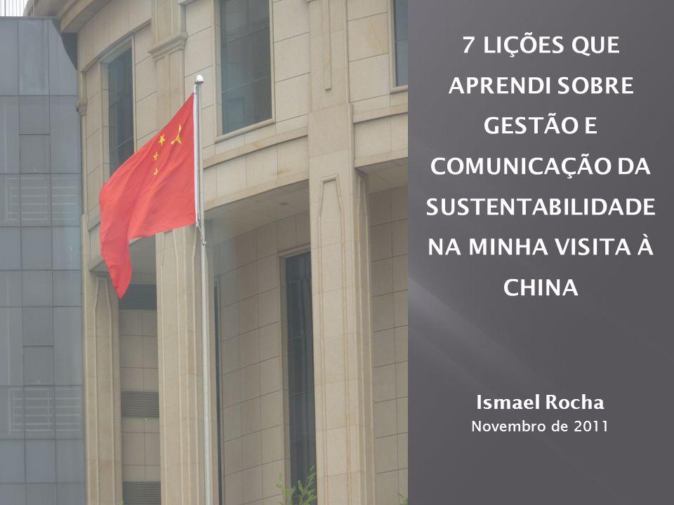 7 LIÇÕES QUE APRENDI SOBRE GESTÃO E COMUNICAÇÃO DA SUSTENTABILIDADE NA MINHA VISITA À CHINA Ismael Rocha Novembro de 2011