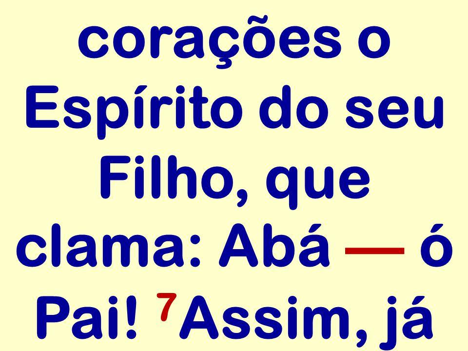 corações o Espírito do seu Filho, que clama: Abá ó Pai! 7 Assim, já
