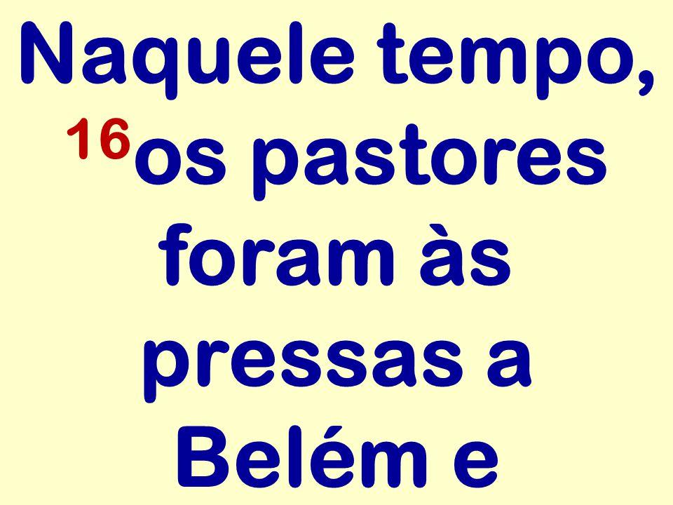 Naquele tempo, 16 os pastores foram às pressas a Belém e