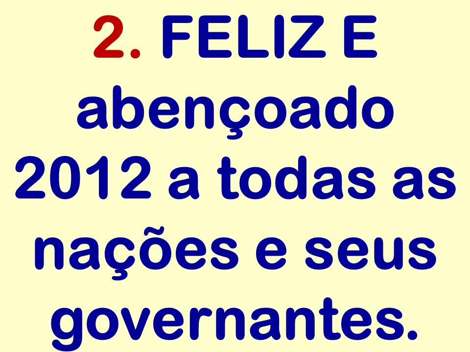 2. FELIZ E abençoado 2012 a todas as nações e seus governantes.