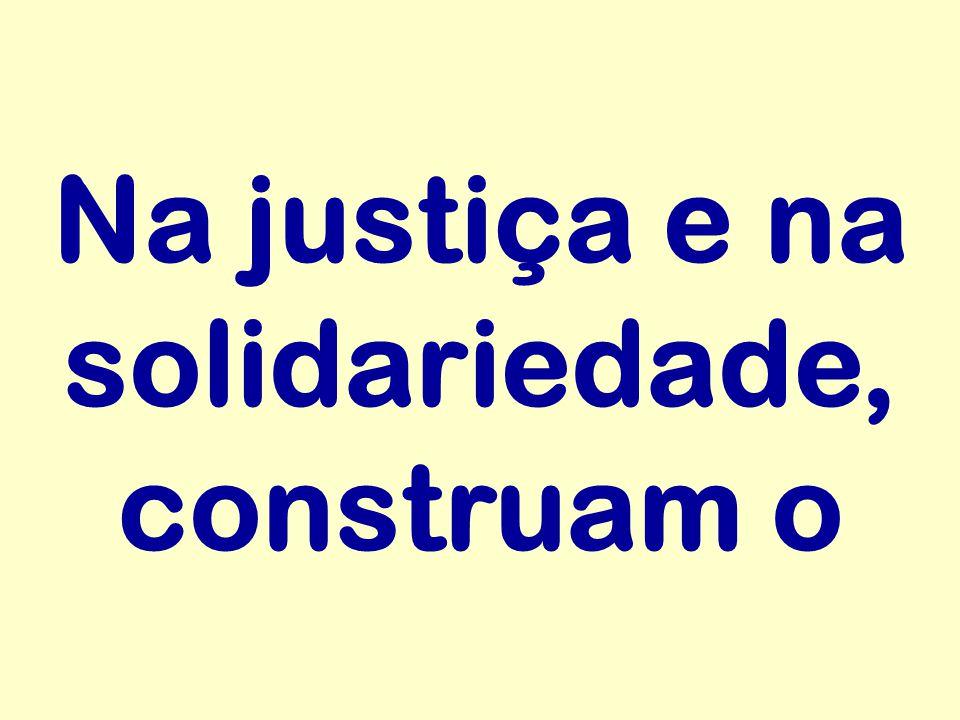 Na justiça e na solidariedade, construam o