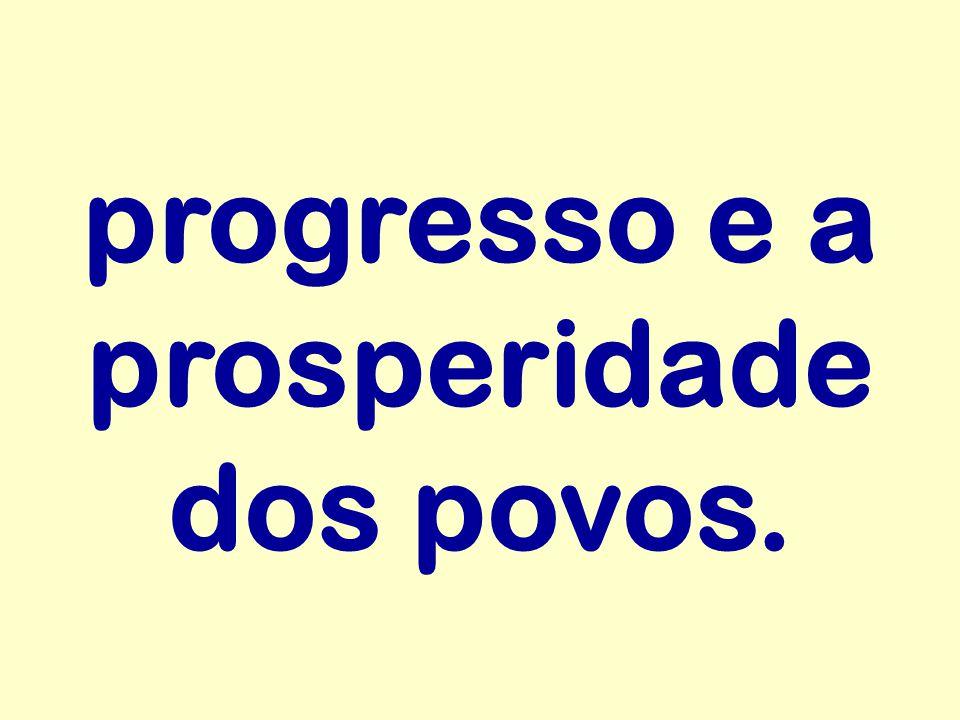 progresso e a prosperidade dos povos.