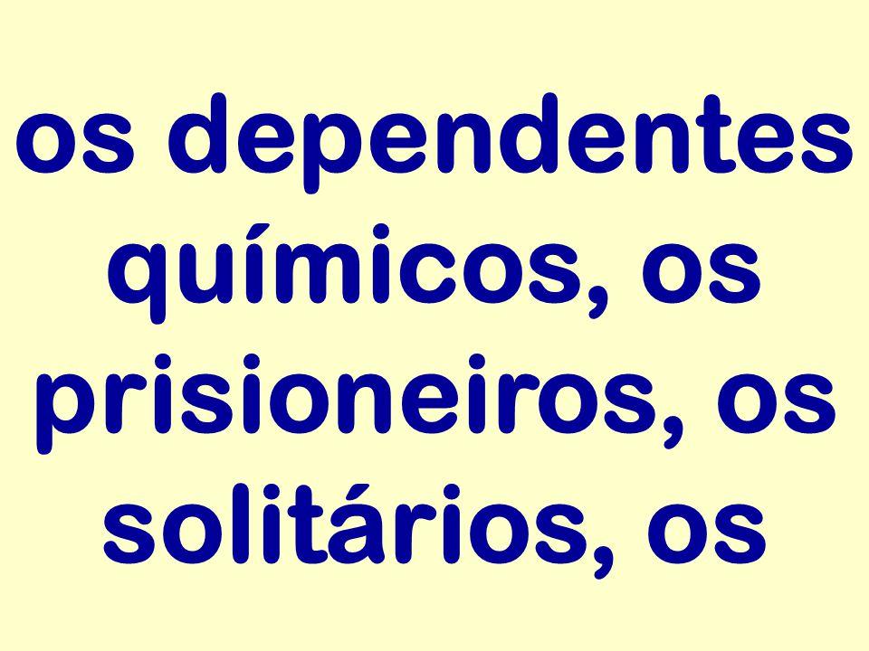 os dependentes químicos, os prisioneiros, os solitários, os