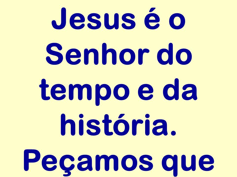 Jesus é o Senhor do tempo e da história. Peçamos que
