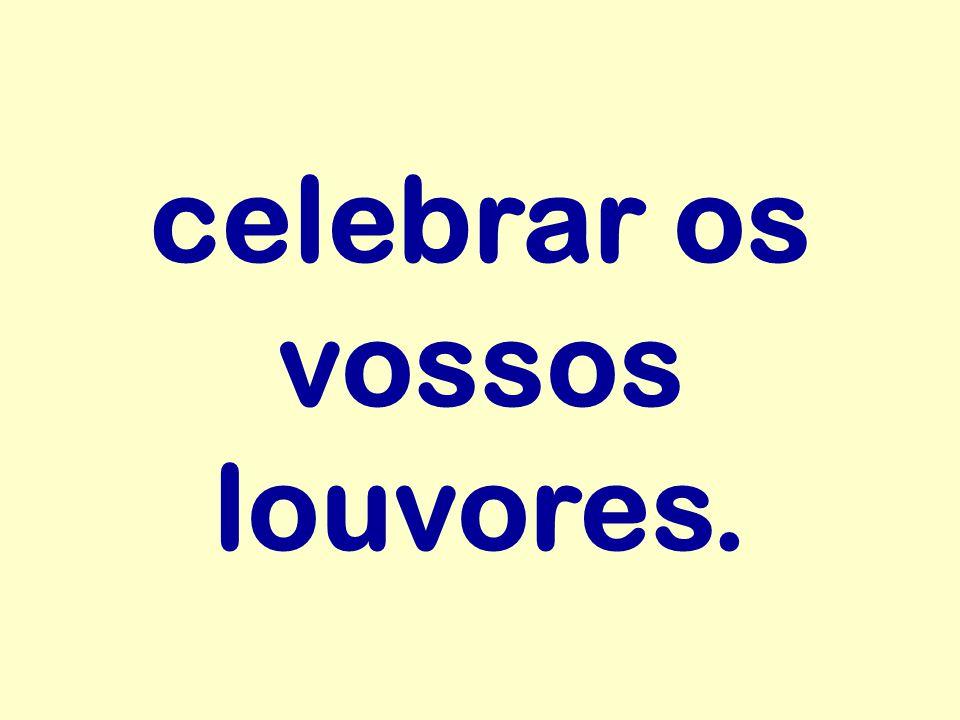 celebrar os vossos louvores.