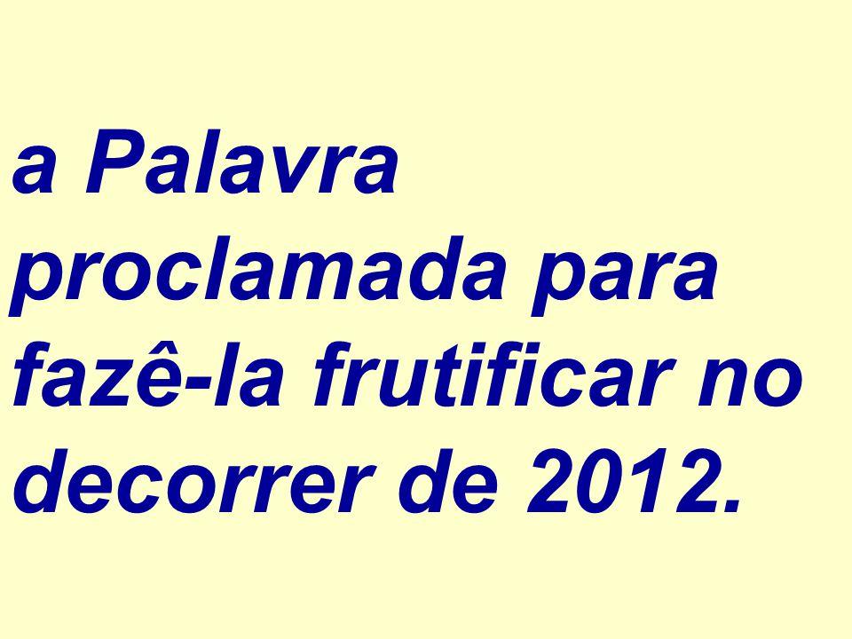 a Palavra proclamada para fazê-la frutificar no decorrer de 2012.