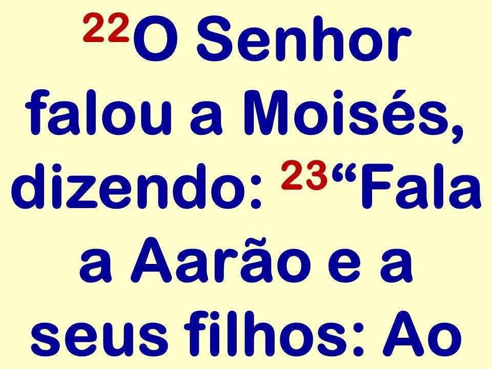 22 O Senhor falou a Moisés, dizendo: 23 Fala a Aarão e a seus filhos: Ao