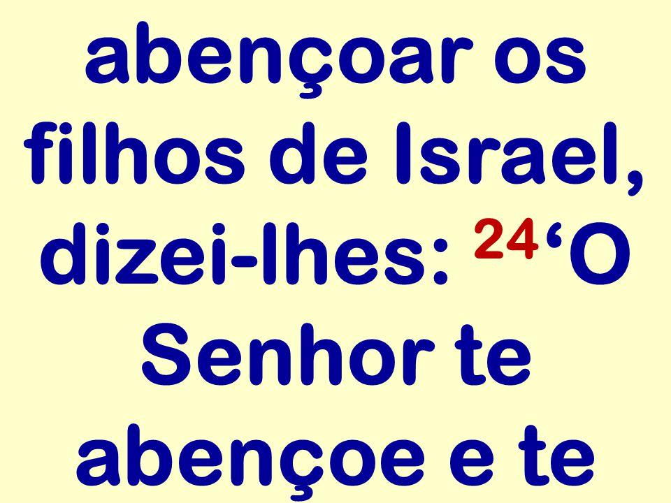 abençoar os filhos de Israel, dizei-lhes: 24 O Senhor te abençoe e te