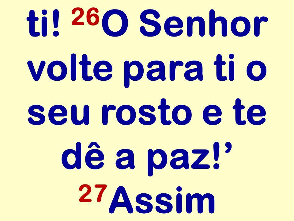 ti! 26 O Senhor volte para ti o seu rosto e te dê a paz! 27 Assim