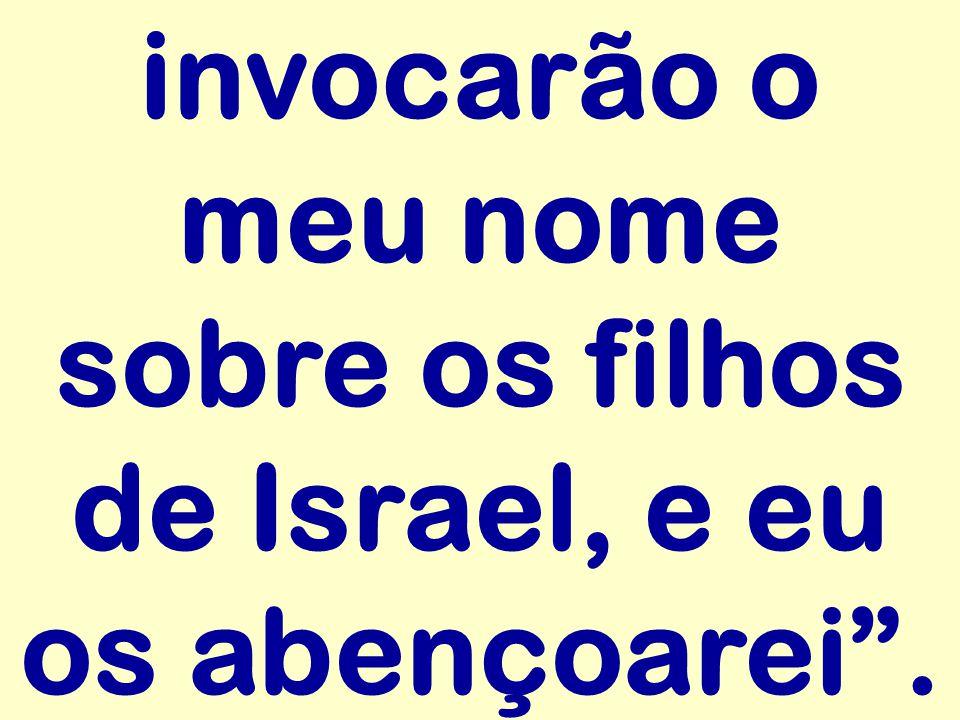 invocarão o meu nome sobre os filhos de Israel, e eu os abençoarei.