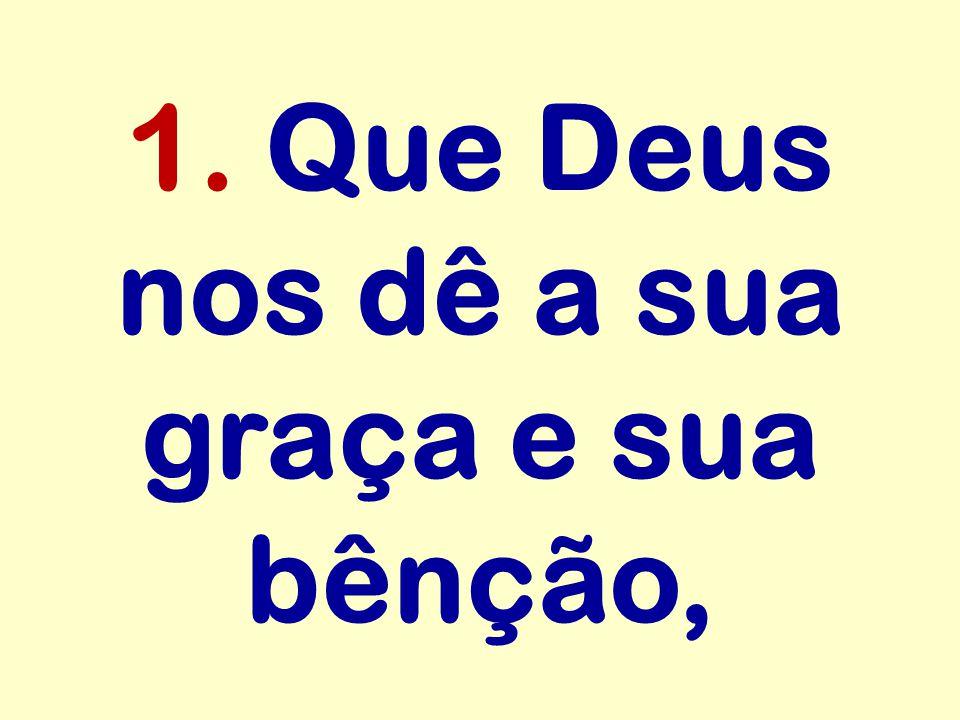 1. Que Deus nos dê a sua graça e sua bênção,