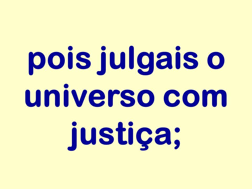 pois julgais o universo com justiça;