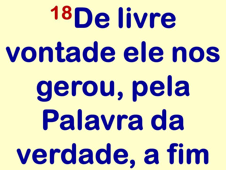 18 De livre vontade ele nos gerou, pela Palavra da verdade, a fim