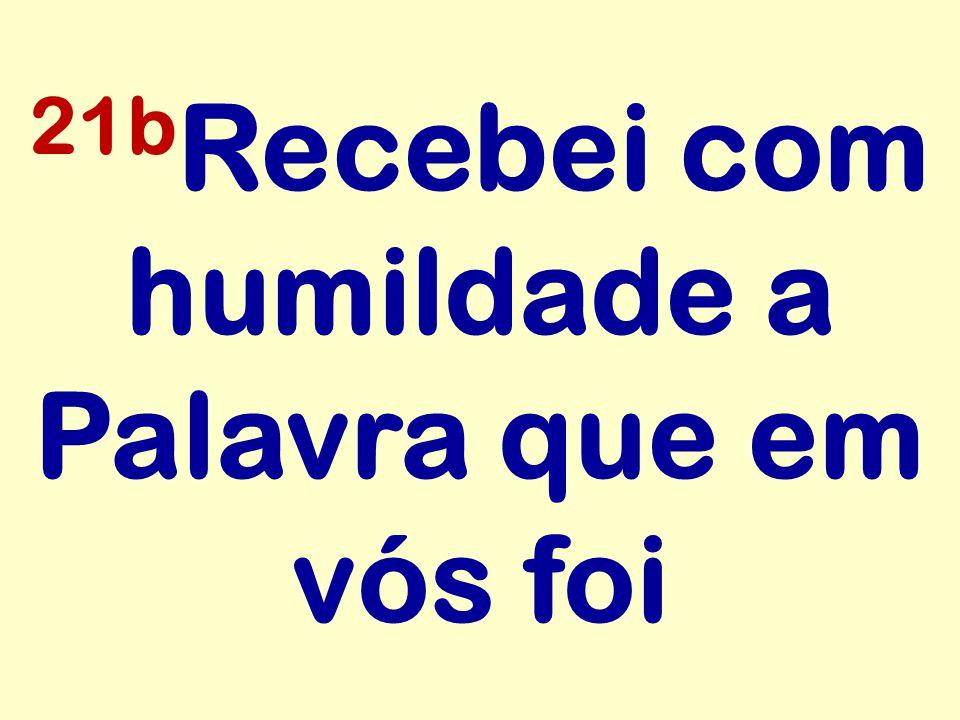 21b Recebei com humildade a Palavra que em vós foi