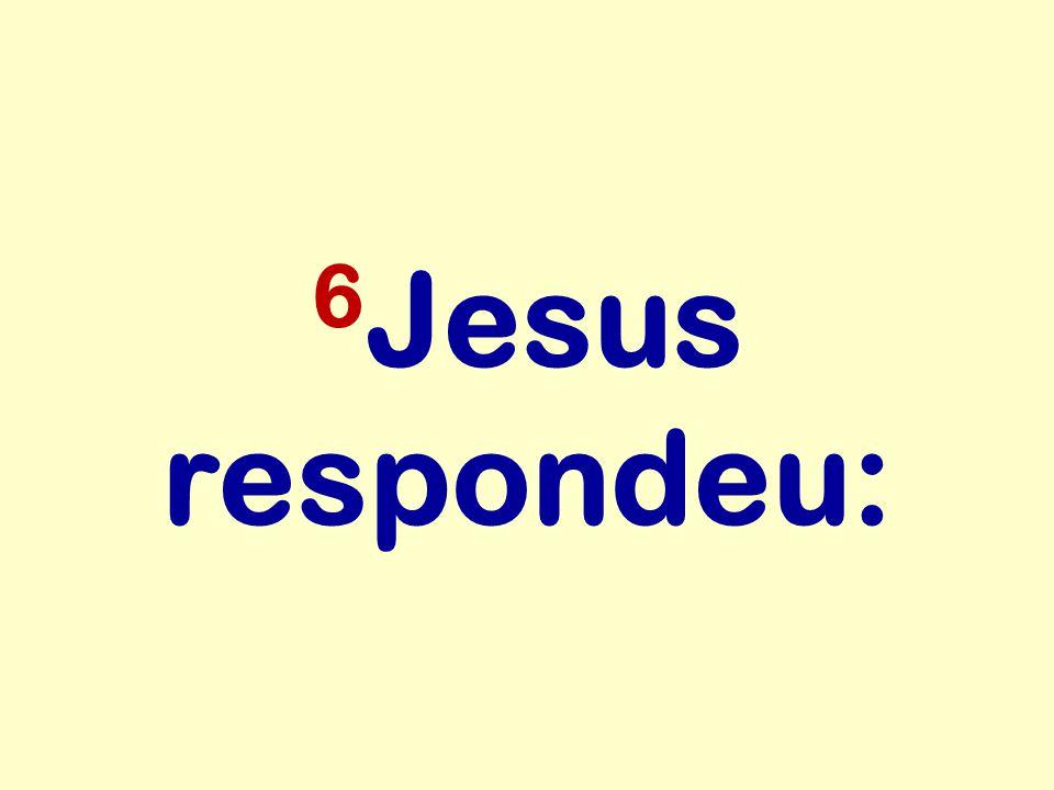 6 Jesus respondeu: