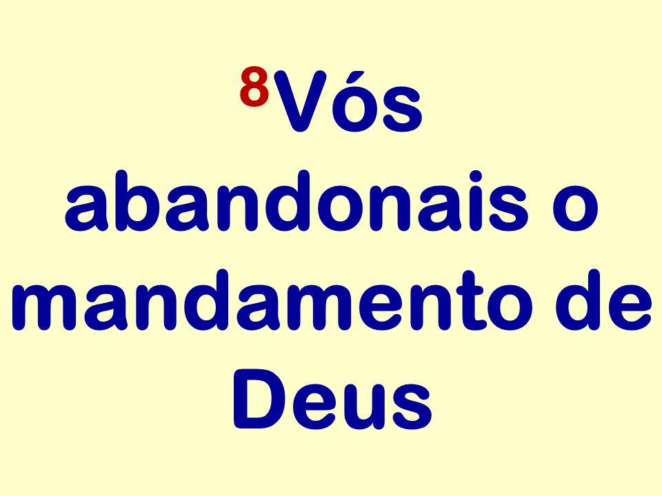 8 Vós abandonais o mandamento de Deus