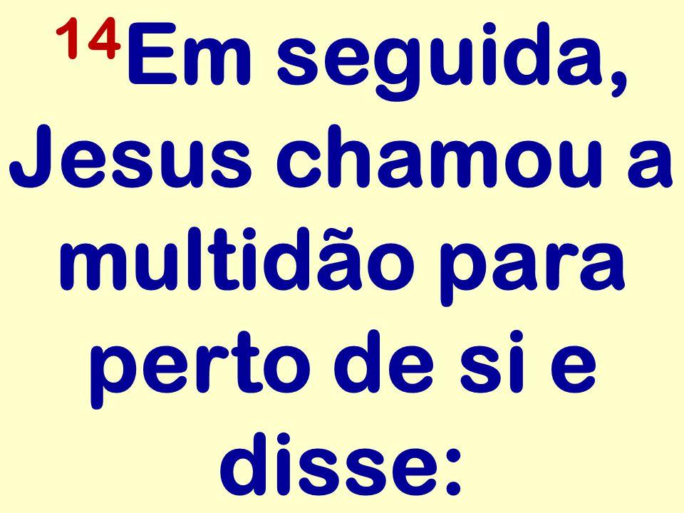 14 Em seguida, Jesus chamou a multidão para perto de si e disse: