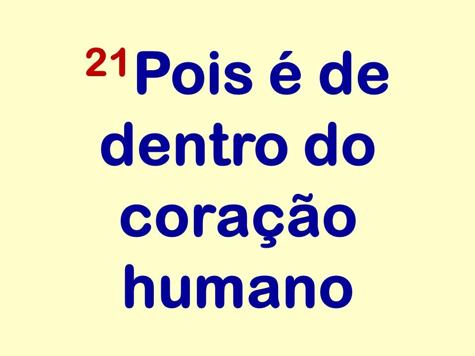 21 Pois é de dentro do coração humano