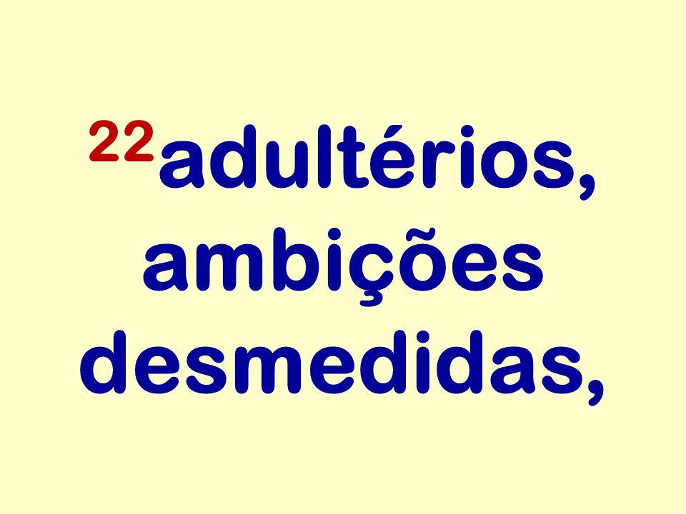 22 adultérios, ambições desmedidas,