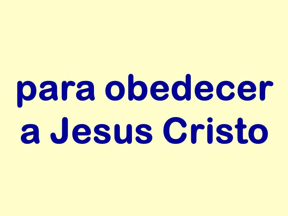 para obedecer a Jesus Cristo