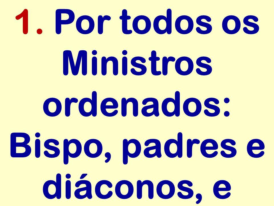1. Por todos os Ministros ordenados: Bispo, padres e diáconos, e
