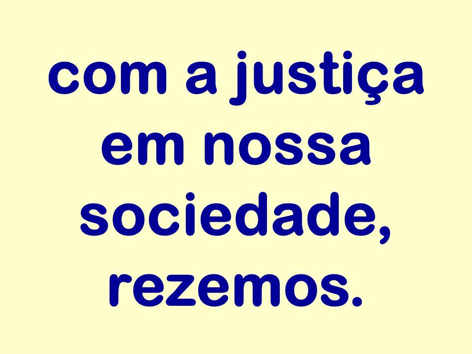 com a justiça em nossa sociedade, rezemos.