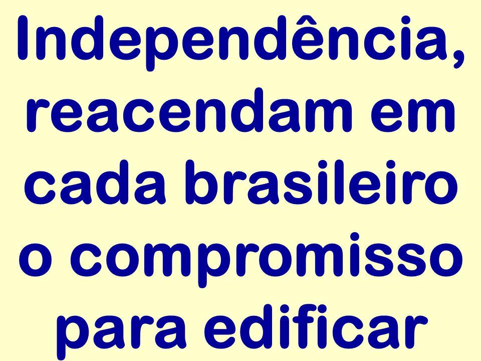 Independência, reacendam em cada brasileiro o compromisso para edificar