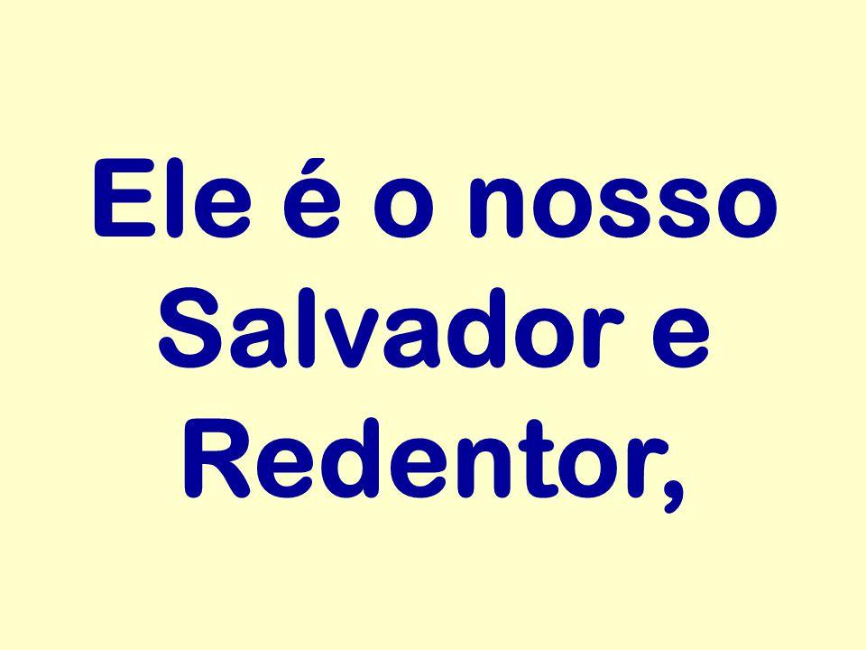 Ele é o nosso Salvador e Redentor,