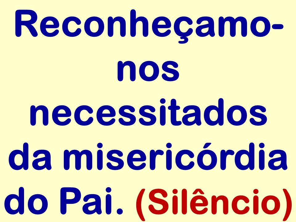 Reconheçamo- nos necessitados da misericórdia do Pai. (Silêncio)