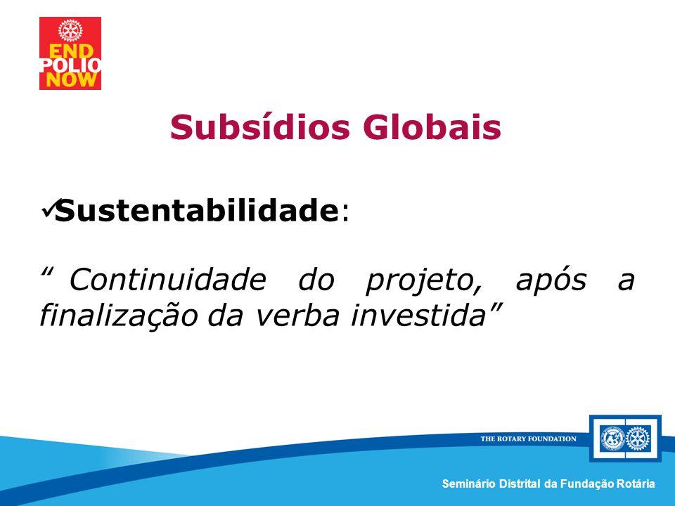 Comissão Distrital da Fundação Rotária – Distrito 4420Seminário Distrital da Fundação Rotária Sustentabilidade: Continuidade do projeto, após a finalização da verba investida Subsídios Globais
