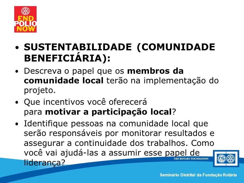 Comissão Distrital da Fundação Rotária – Distrito 4420Seminário Distrital da Fundação Rotária SUSTENTABILIDADE (COMUNIDADE BENEFICIÁRIA): Descreva o papel que os membros da comunidade local terão na implementação do projeto.