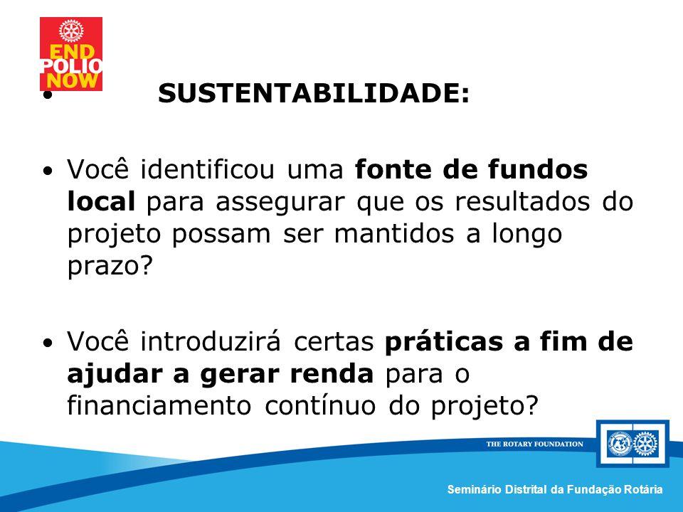 Comissão Distrital da Fundação Rotária – Distrito 4420Seminário Distrital da Fundação Rotária SUSTENTABILIDADE: Você identificou uma fonte de fundos local para assegurar que os resultados do projeto possam ser mantidos a longo prazo.