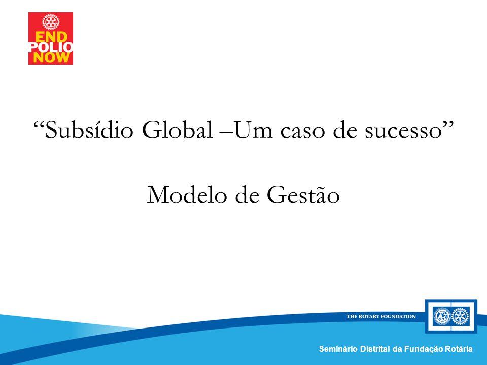 Comissão Distrital da Fundação Rotária – Distrito 4420Seminário Distrital da Fundação Rotária Subsídio Global –Um caso de sucesso Modelo de Gestão