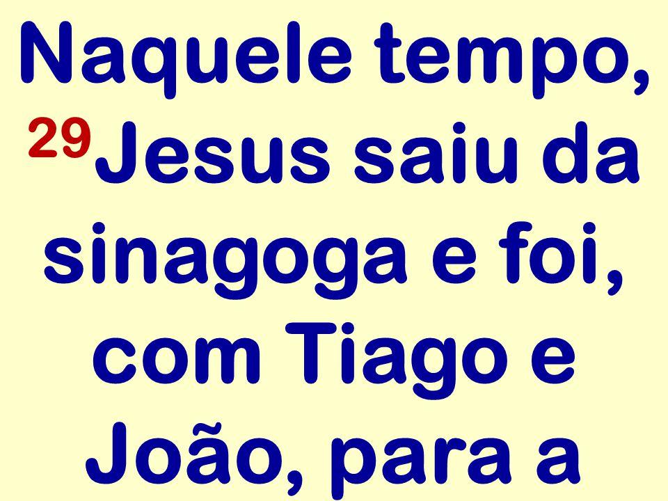Naquele tempo, 29 Jesus saiu da sinagoga e foi, com Tiago e João, para a