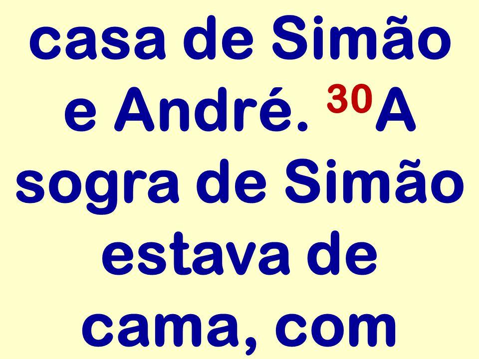 casa de Simão e André. 30 A sogra de Simão estava de cama, com