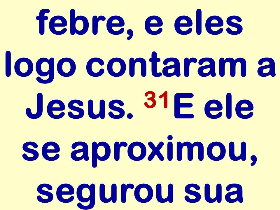 febre, e eles logo contaram a Jesus. 31 E ele se aproximou, segurou sua