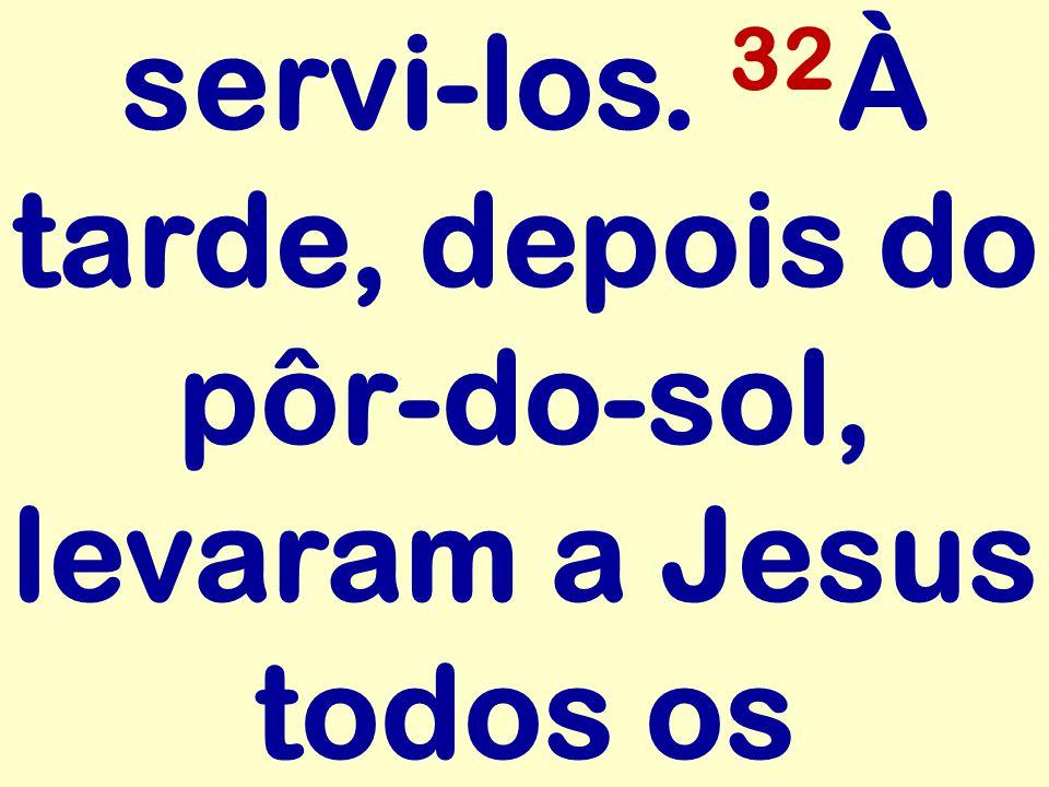 servi-los. 32 À tarde, depois do pôr-do-sol, levaram a Jesus todos os