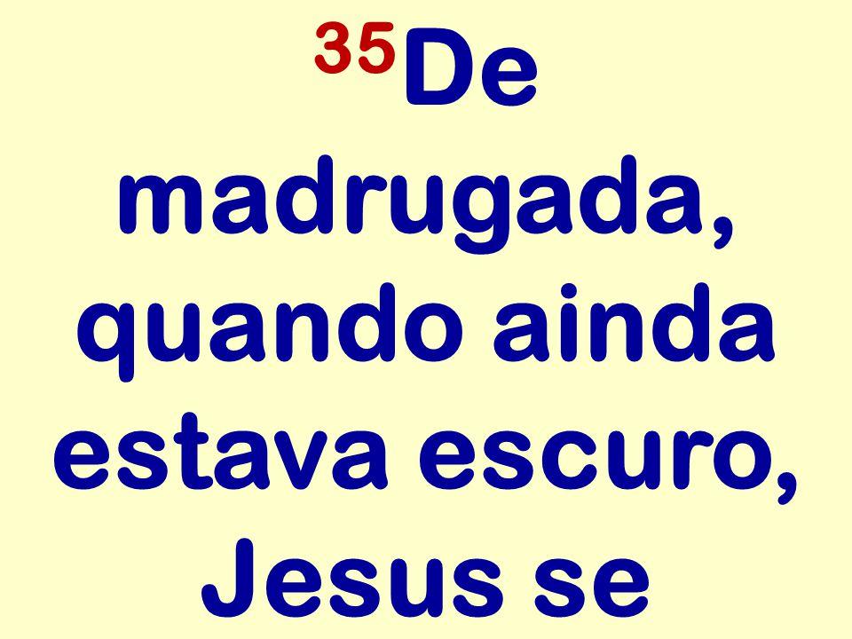 35 De madrugada, quando ainda estava escuro, Jesus se