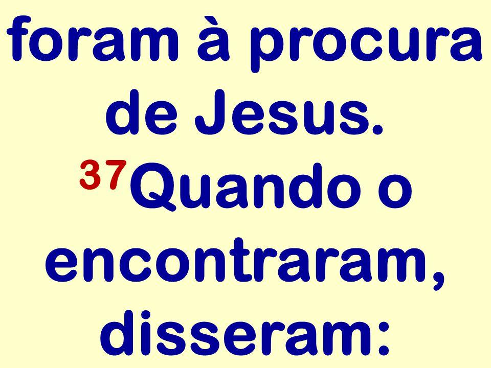 foram à procura de Jesus. 37 Quando o encontraram, disseram:
