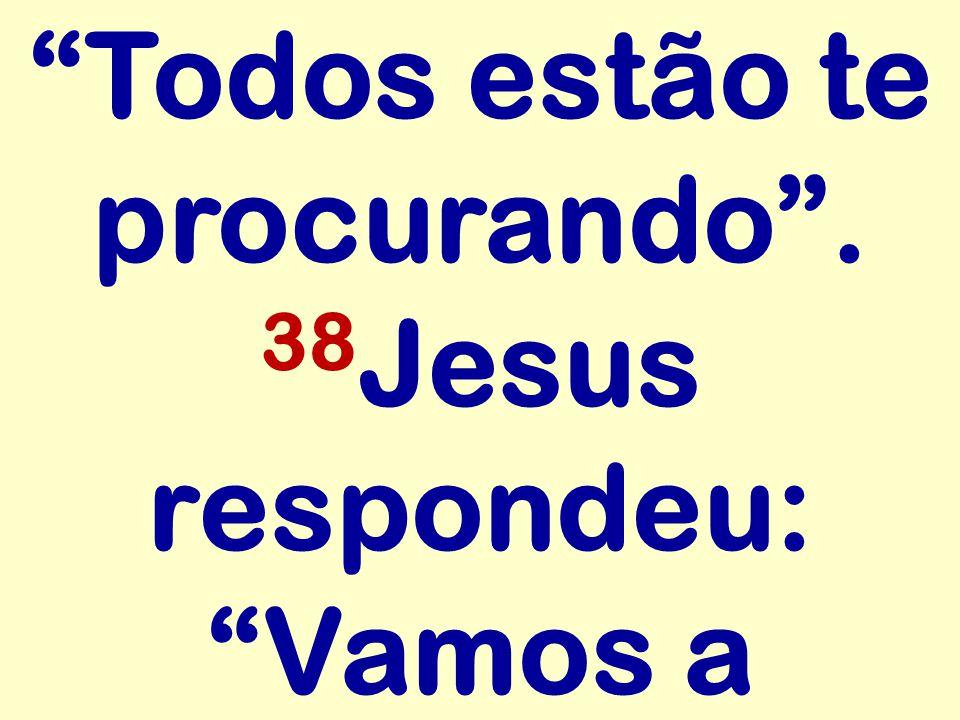 Todos estão te procurando. 38 Jesus respondeu: Vamos a