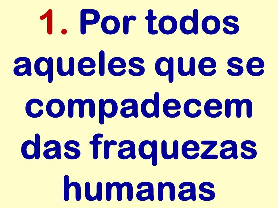 1. Por todos aqueles que se compadecem das fraquezas humanas