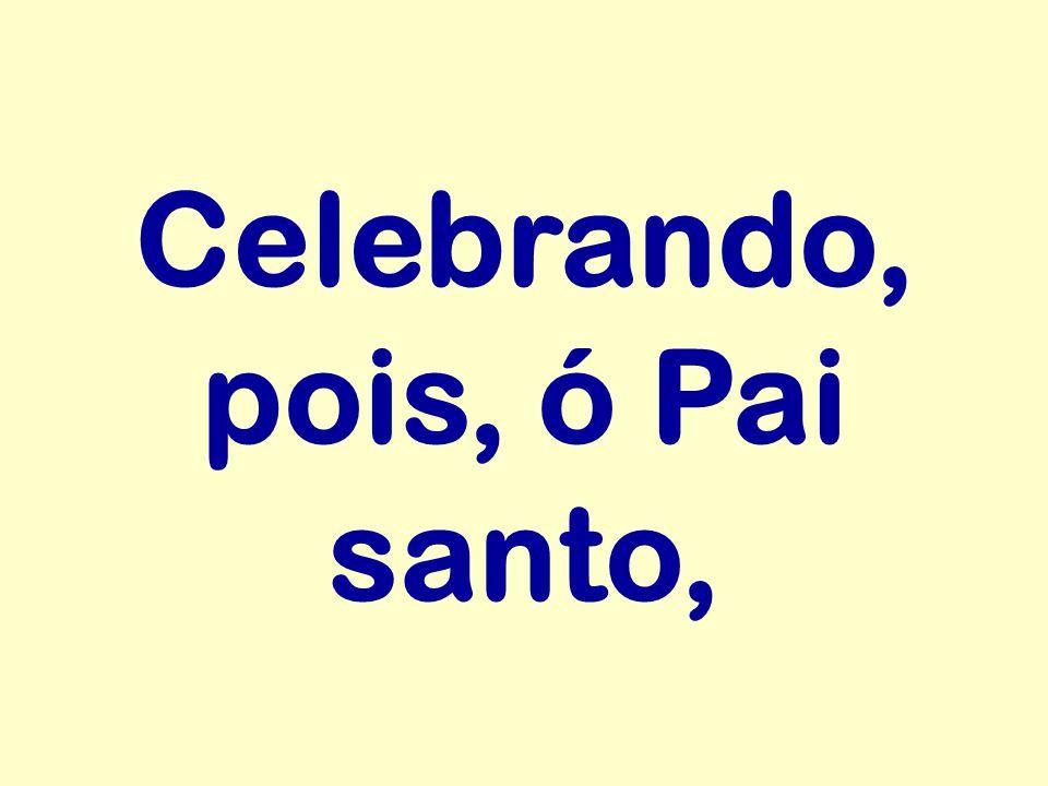 Celebrando, pois, ó Pai santo,