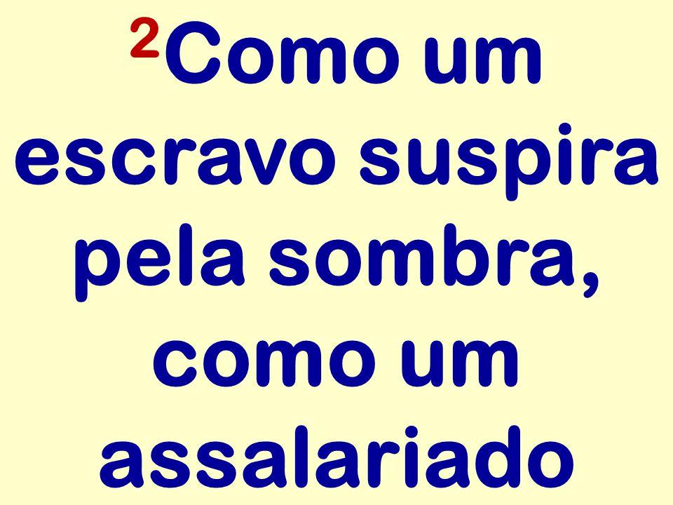2 Como um escravo suspira pela sombra, como um assalariado