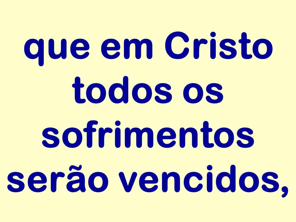 que em Cristo todos os sofrimentos serão vencidos,