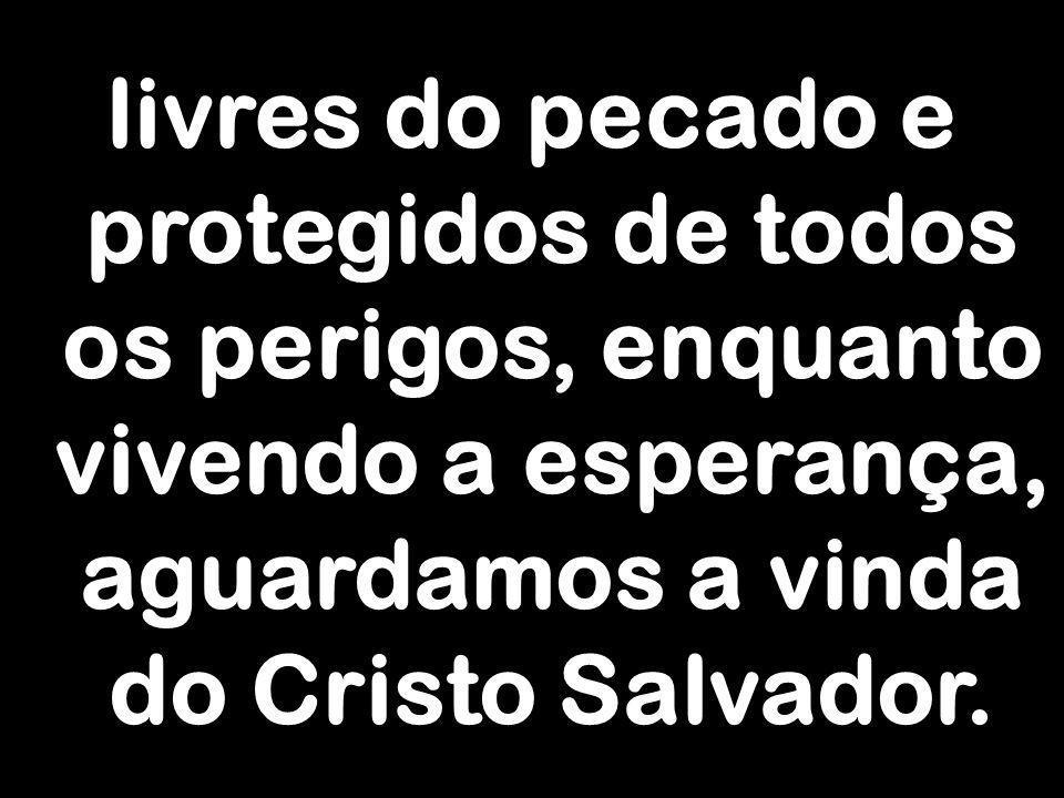 livres do pecado e protegidos de todos os perigos, enquanto vivendo a esperança, aguardamos a vinda do Cristo Salvador.