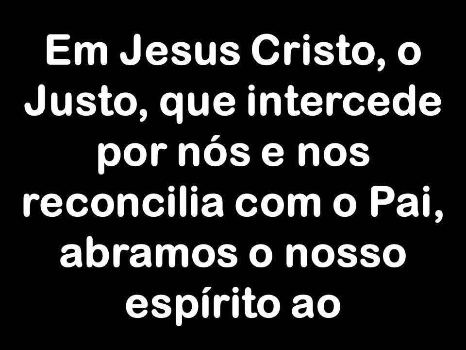 Em Jesus Cristo, o Justo, que intercede por nós e nos reconcilia com o Pai, abramos o nosso espírito ao
