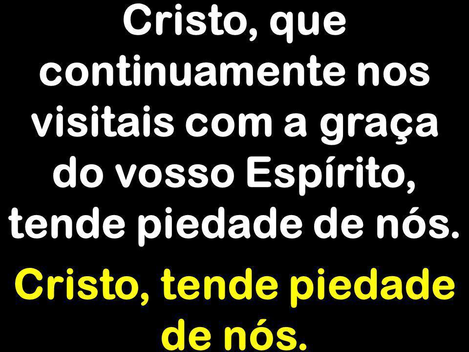 Cristo, que continuamente nos visitais com a graça do vosso Espírito, tende piedade de nós. Cristo, tende piedade de nós.