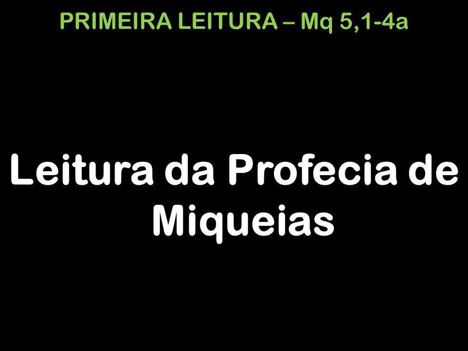 PRIMEIRA LEITURA – Mq 5,1-4a Leitura da Profecia de Miqueias