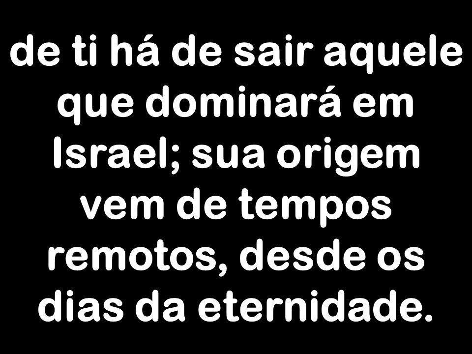 de ti há de sair aquele que dominará em Israel; sua origem vem de tempos remotos, desde os dias da eternidade.