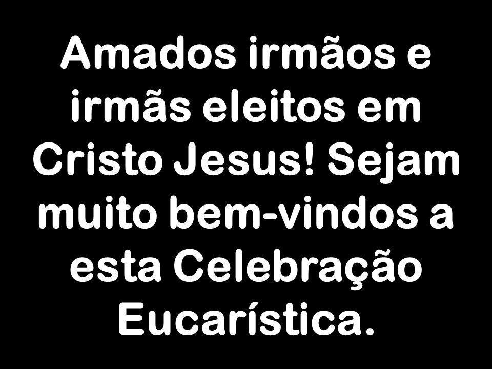 Amados irmãos e irmãs eleitos em Cristo Jesus! Sejam muito bem-vindos a esta Celebração Eucarística.
